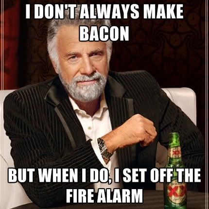 i-dont-always-make-bacon-but-when-i-do-i-set-off-the-fire-alarm