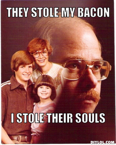vengeance-dad-meme-generator-they-stole-my-bacon-i-stole-their-souls-72ce6c