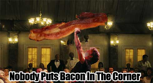 nobody puts bacon in the corner